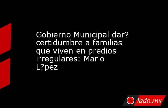 Gobierno Municipal dar? certidumbre a familias que viven en predios irregulares: Mario L?pez. Noticias en tiempo real