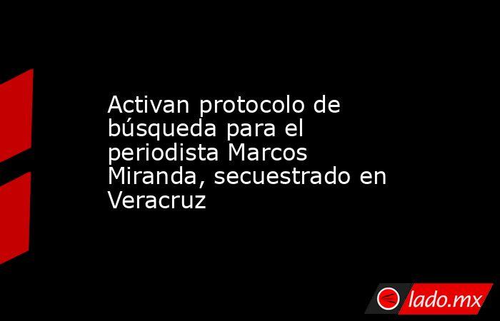 Activan protocolo de búsqueda para el periodista Marcos Miranda, secuestrado en Veracruz. Noticias en tiempo real