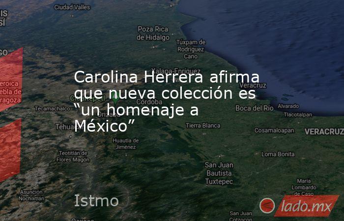 """Carolina Herrera afirma que nueva colección es """"un homenaje a México"""". Noticias en tiempo real"""