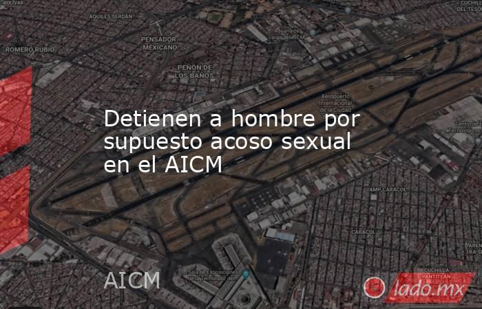 Detienen a hombre por supuesto acoso sexual en el AICM. Noticias en tiempo real