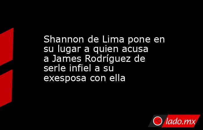 Shannon de Lima pone en su lugar a quien acusa a James Rodríguez de serle infiel a su exesposa con ella. Noticias en tiempo real