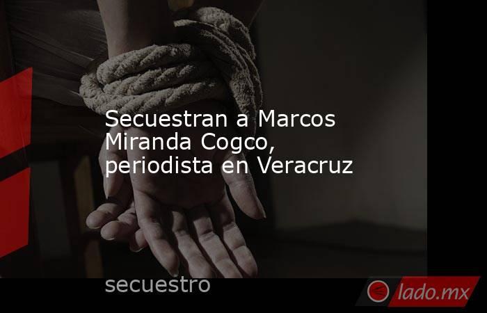 Secuestran a Marcos Miranda Cogco, periodista en Veracruz. Noticias en tiempo real