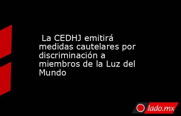 La CEDHJ emitirá medidas cautelares por discriminación a miembros de la Luz del Mundo. Noticias en tiempo real