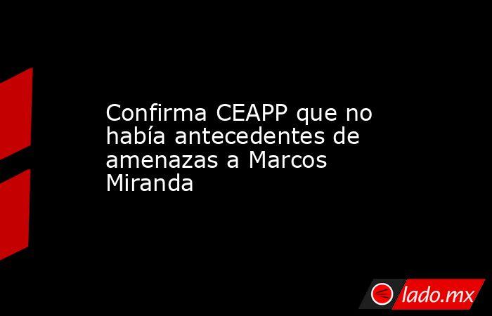 Confirma CEAPP que no había antecedentes de amenazas a Marcos Miranda. Noticias en tiempo real