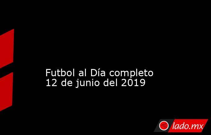 Futbol al Día completo 12de junio del 2019 . Noticias en tiempo real