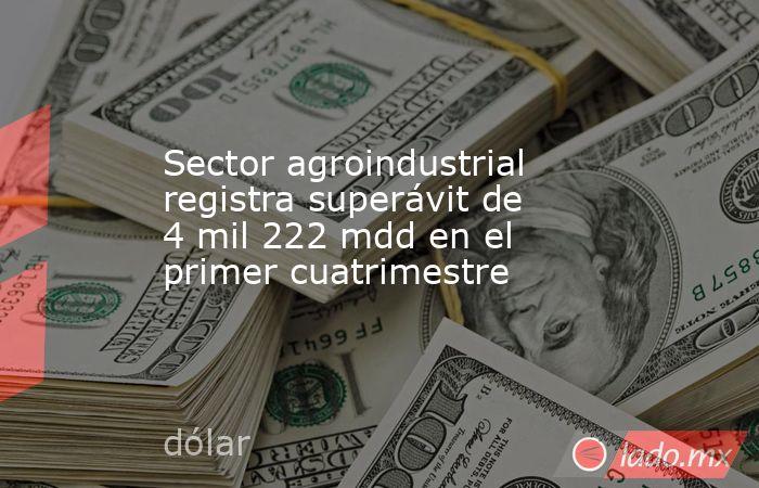 Sector agroindustrial registra superávit de 4 mil 222 mdd en el primer cuatrimestre. Noticias en tiempo real