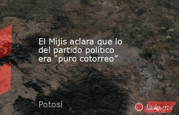 """El Mijis aclara que lo del partido político era """"puro cotorreo"""". Noticias en tiempo real"""