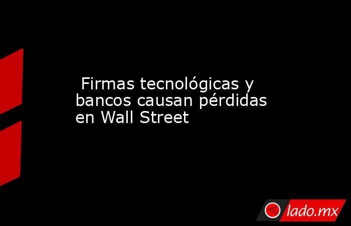 Firmas tecnológicas y bancos causan pérdidas en Wall Street. Noticias en tiempo real