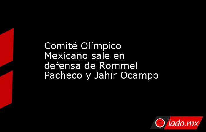Comité Olímpico Mexicano sale en defensa de Rommel Pacheco y Jahir Ocampo. Noticias en tiempo real