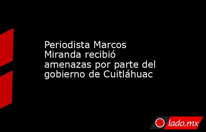 Periodista Marcos Miranda recibió amenazas por parte del gobierno de Cuitláhuac. Noticias en tiempo real