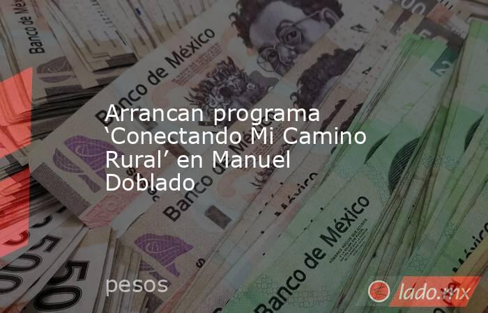 Arrancan programa 'Conectando Mi Camino Rural' en Manuel Doblado. Noticias en tiempo real