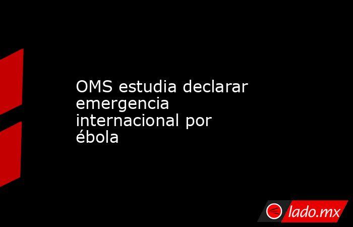 OMS estudia declarar emergencia internacional por ébola. Noticias en tiempo real
