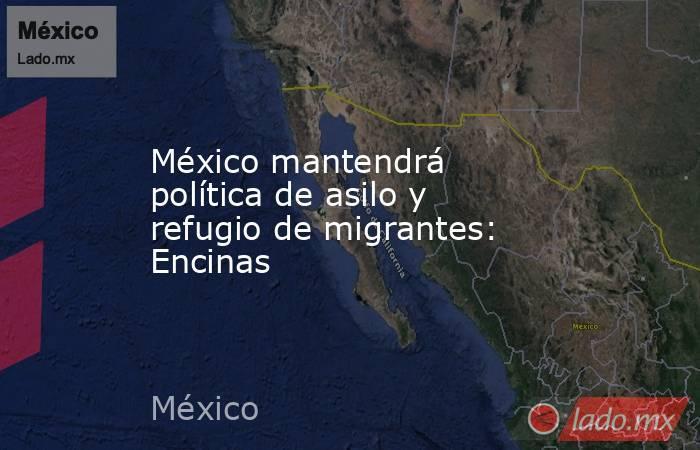 México mantendrá política de asilo y refugio de migrantes: Encinas. Noticias en tiempo real