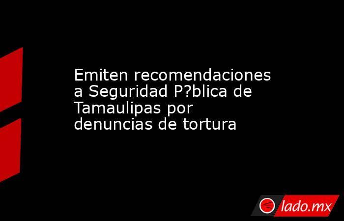 Emiten recomendaciones a Seguridad P?blica de Tamaulipas por denuncias de tortura. Noticias en tiempo real