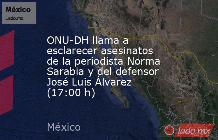 ONU-DH llama a esclarecer asesinatos de la periodista Norma Sarabia y del defensor José Luis Álvarez (17:00 h). Noticias en tiempo real