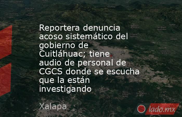 Reportera denuncia acoso sistemático del gobierno de Cuitláhuac; tiene audio de personal de CGCS donde se escucha que la están investigando. Noticias en tiempo real