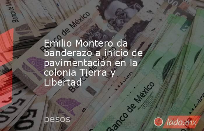 Emilio Montero da banderazo a inicio de pavimentación en la colonia Tierra y Libertad. Noticias en tiempo real