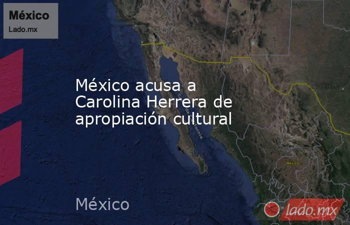 México acusa a Carolina Herrera de apropiación cultural. Noticias en tiempo real