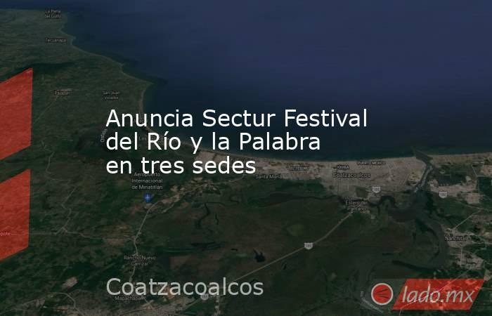 Anuncia Sectur Festival del Río y la Palabra en tres sedes. Noticias en tiempo real