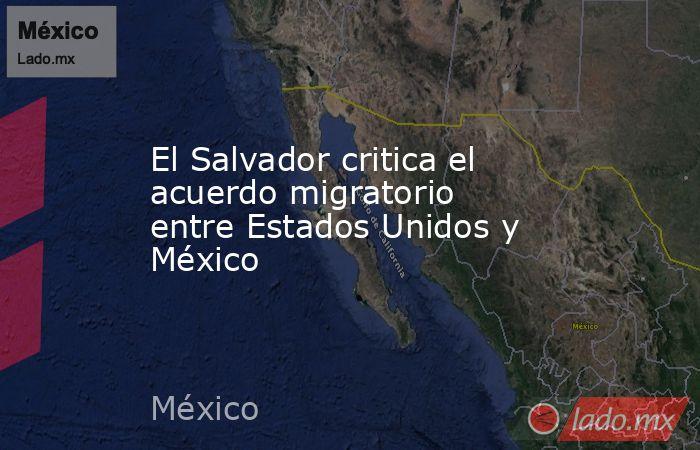 El Salvador critica el acuerdo migratorio entre Estados Unidos y México. Noticias en tiempo real