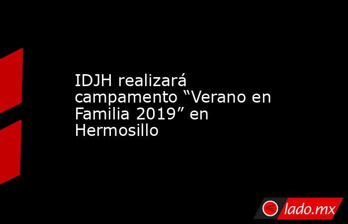 """IDJH realizará campamento """"Verano en Familia 2019"""" en Hermosillo. Noticias en tiempo real"""