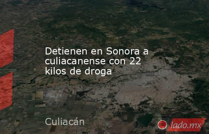 Detienen en Sonora a culiacanense con 22 kilos de droga. Noticias en tiempo real