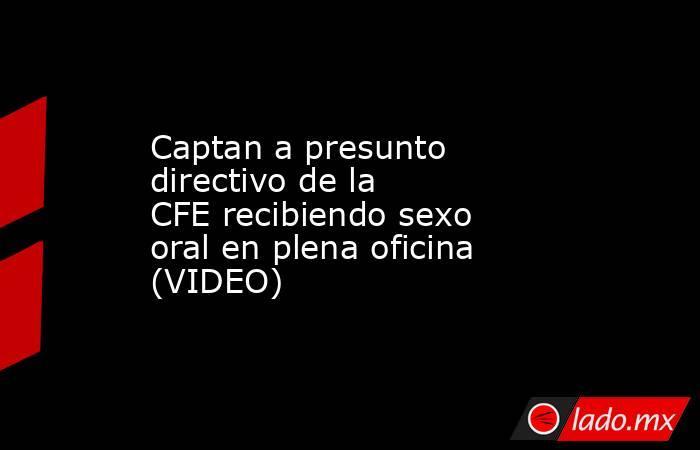 Captan a presunto directivo de la CFErecibiendo sexo oral en plena oficina (VIDEO)  . Noticias en tiempo real