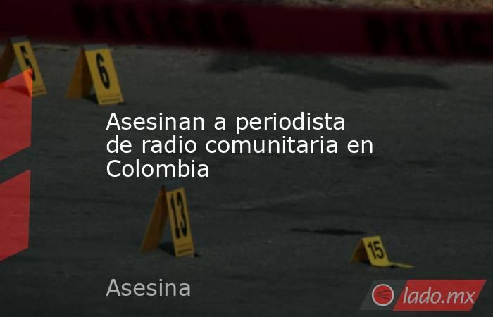 Asesinan a periodista de radio comunitaria en Colombia. Noticias en tiempo real