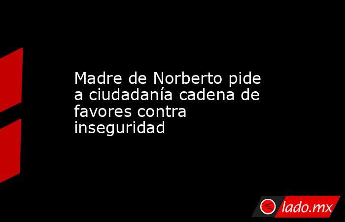 Madre de Norberto pide a ciudadanía cadena de favores contra inseguridad. Noticias en tiempo real