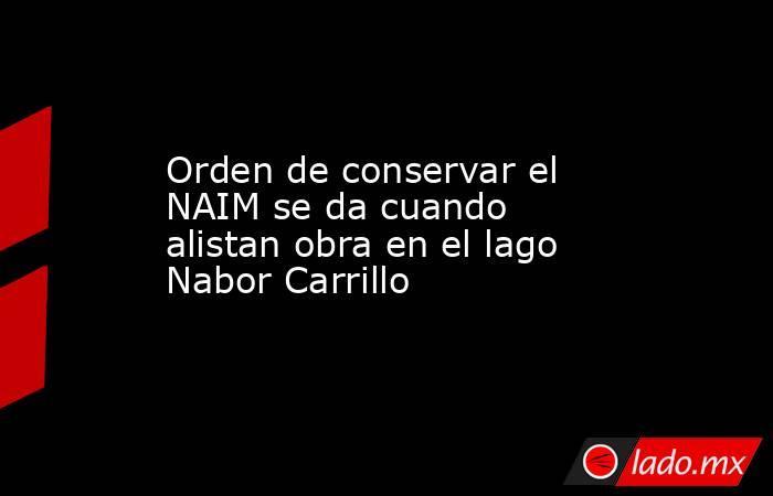 Orden de conservar el NAIM se da cuando alistan obra en el lago Nabor Carrillo. Noticias en tiempo real