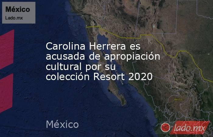 Carolina Herrera es acusada de apropiación cultural por su colección Resort 2020. Noticias en tiempo real