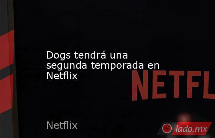 Dogs tendrá una segunda temporada en Netflix. Noticias en tiempo real