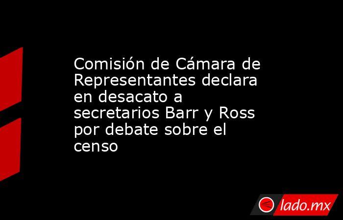 Comisión de Cámara de Representantes declara en desacato a secretarios Barr y Ross por debate sobre el censo. Noticias en tiempo real