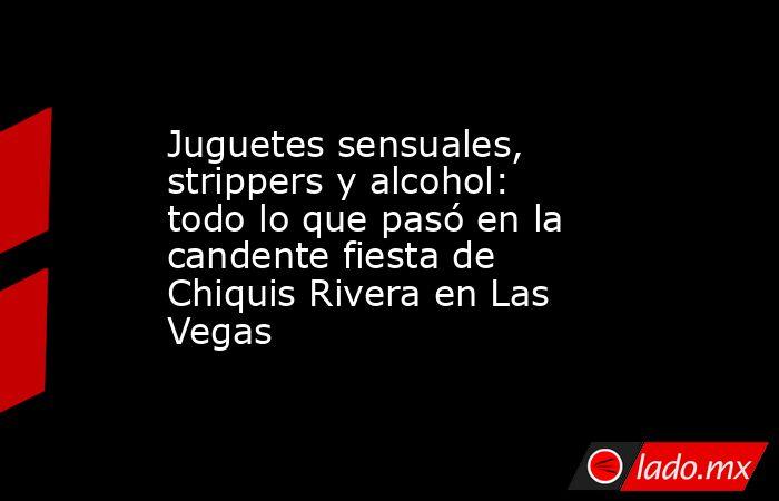 Juguetes sensuales, strippers y alcohol: todo lo que pasó en la candente fiesta de Chiquis Rivera en Las Vegas. Noticias en tiempo real