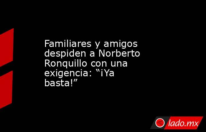 """Familiares y amigos despiden a Norberto Ronquillo con una exigencia: """"¡Ya basta!"""". Noticias en tiempo real"""