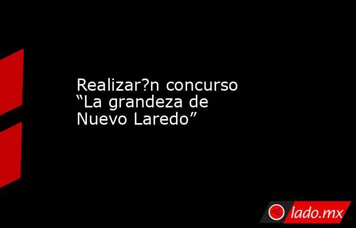 """Realizar?n concurso """"La grandeza de Nuevo Laredo"""". Noticias en tiempo real"""
