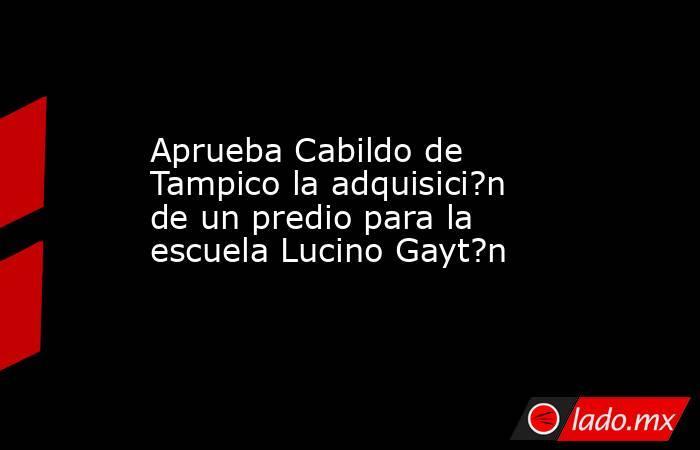Aprueba Cabildo de Tampico la adquisici?n de un predio para la escuela Lucino Gayt?n. Noticias en tiempo real