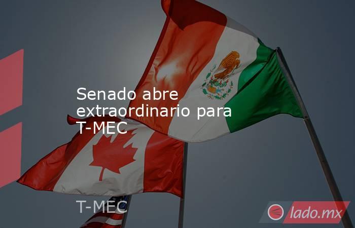 Senado abre extraordinario para T-MEC. Noticias en tiempo real