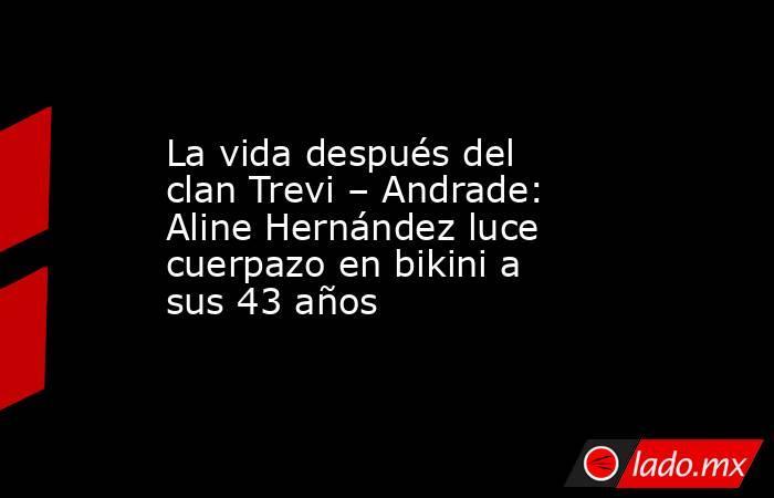 La vida después del clan Trevi – Andrade: Aline Hernández luce cuerpazo en bikini a sus 43 años. Noticias en tiempo real