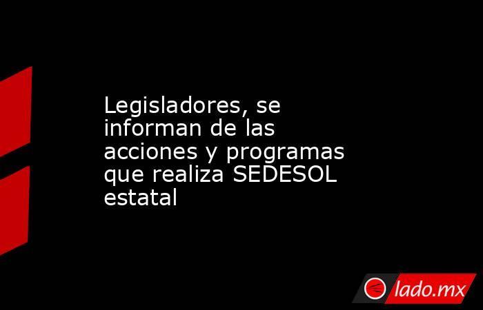Legisladores, se informan de las acciones y programas que realiza SEDESOL estatal. Noticias en tiempo real