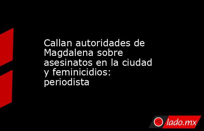 Callan autoridades de Magdalena sobre asesinatos en la ciudad y feminicidios: periodista. Noticias en tiempo real