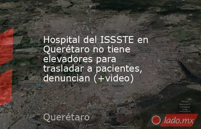 Hospital del ISSSTE en Querétaro no tiene elevadores para trasladar a pacientes, denuncian (+video). Noticias en tiempo real