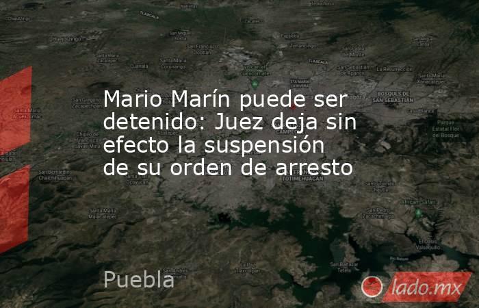 Mario Marín puede ser detenido: Juez deja sin efecto la suspensión de su orden de arresto. Noticias en tiempo real