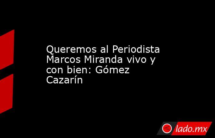 Queremos al Periodista Marcos Miranda vivo y con bien: Gómez Cazarín. Noticias en tiempo real
