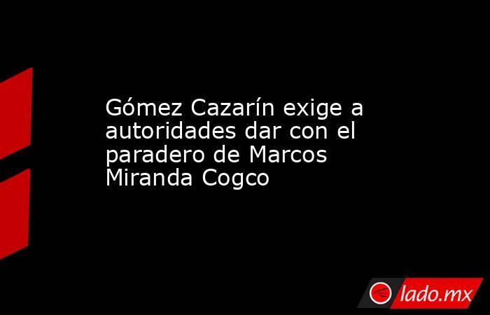 Gómez Cazarín exige a autoridades dar con el paradero de Marcos Miranda Cogco. Noticias en tiempo real