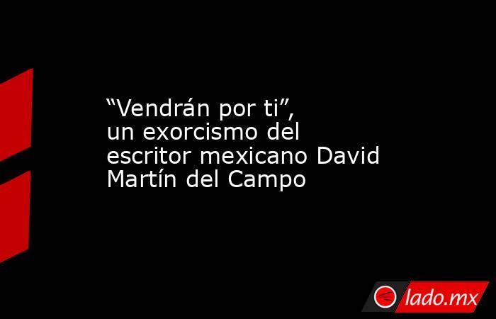"""""""Vendrán por ti"""", un exorcismo del escritor mexicano David Martín del Campo. Noticias en tiempo real"""