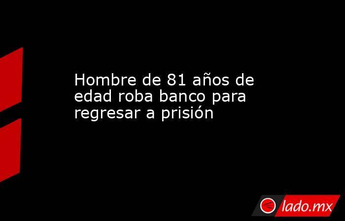 Hombre de 81 años de edad roba banco para regresar a prisión   . Noticias en tiempo real