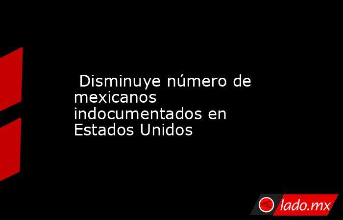 Disminuye número de mexicanos indocumentados en Estados Unidos. Noticias en tiempo real