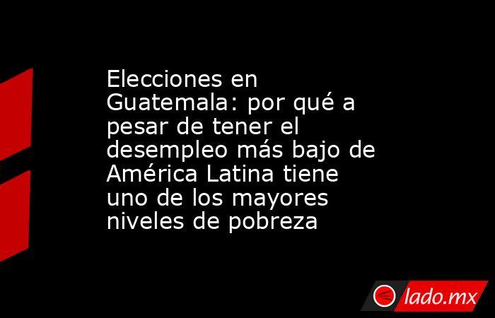 Elecciones en Guatemala: por qué a pesar de tener el desempleo más bajo de América Latina tiene uno de los mayores niveles de pobreza. Noticias en tiempo real