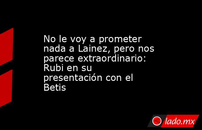 No le voy a prometer nada a Lainez, pero nos parece extraordinario: Rubi en su presentación con el Betis. Noticias en tiempo real